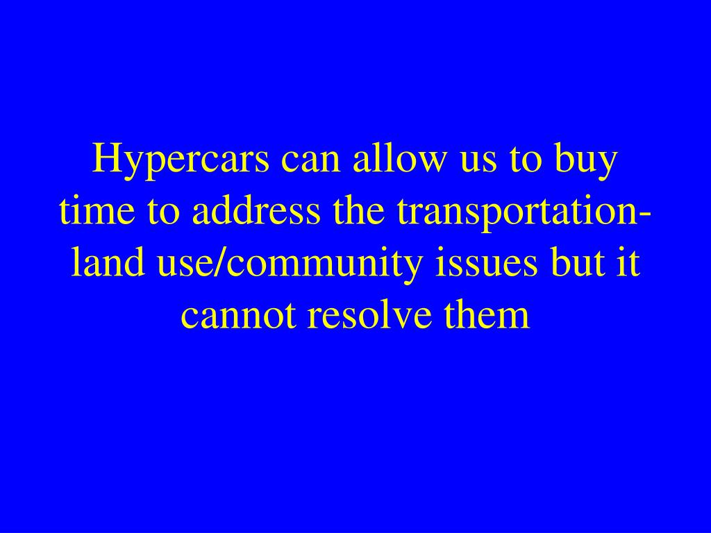 Hypercars can allow us to buy time to address the transportation-land use/community issues but it cannot resolve them