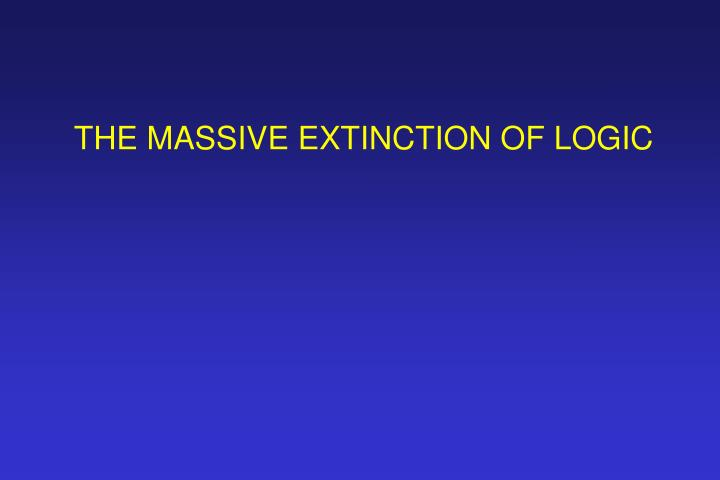 THE MASSIVE EXTINCTION OF LOGIC
