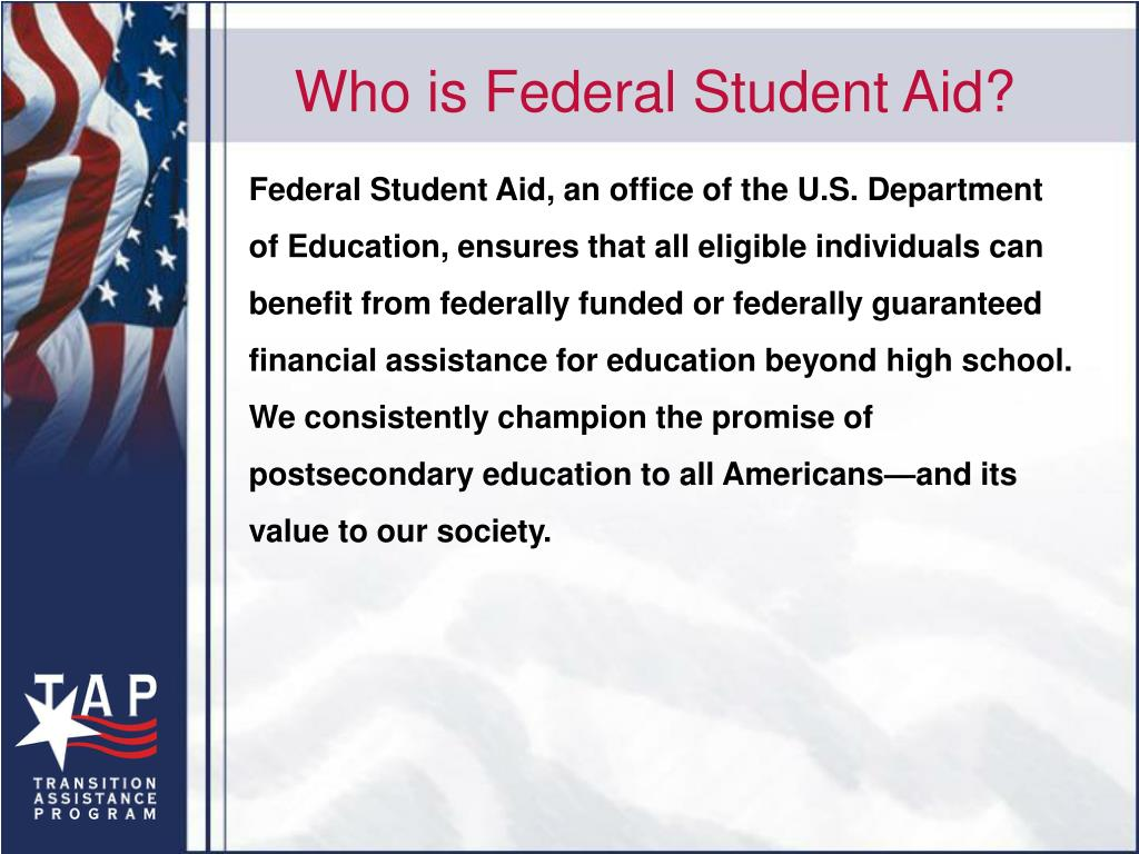 Federal Student Aid, an office of the U.S. Department of Education, ensures that all eligible individuals can benefit from federally funded or federally guaranteed financial assistance for education beyond high school. We consistently champion the promise of postsecondary education to all Americans—and its value to our society.