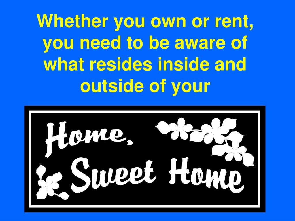 Whether you own or rent, you need to be aware of what resides inside and outside of your