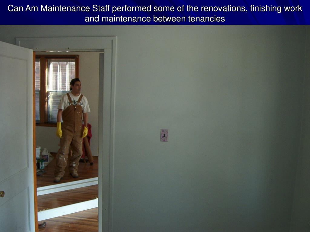 Can Am Maintenance Staff performed some of the renovations, finishing work and maintenance between tenancies