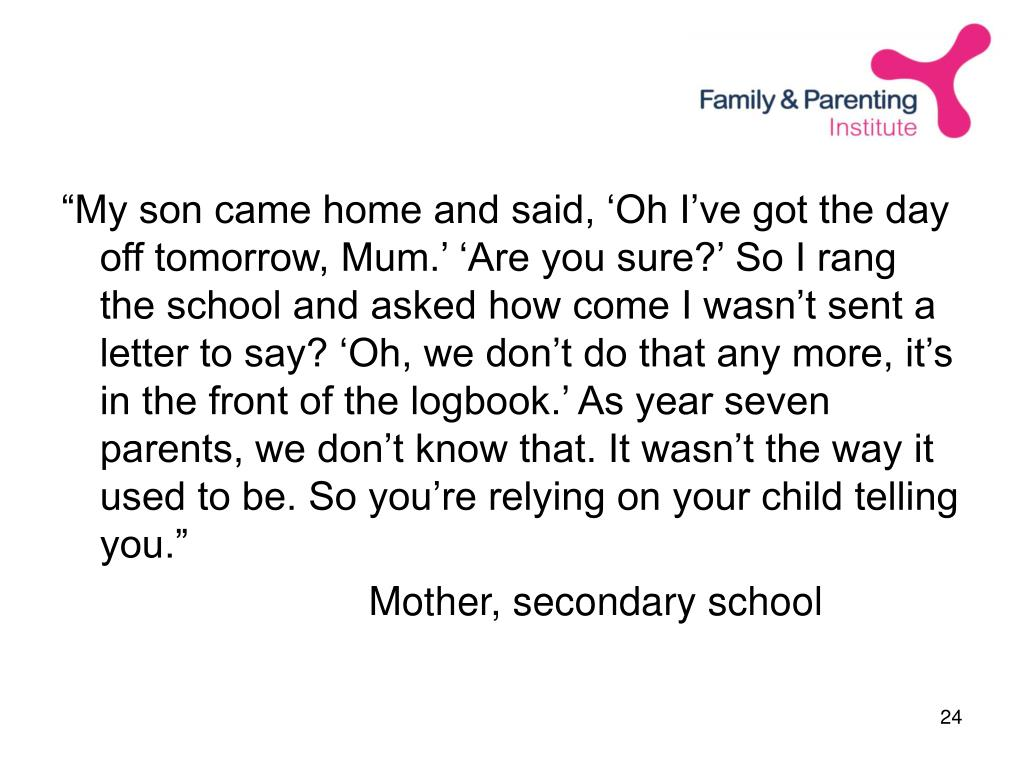 """My son came home and said, 'Oh I've got the day off tomorrow, Mum.' 'Are you sure?' So I rang the school and asked how come I wasn't sent a letter to say? 'Oh, we don't do that any more, it's in the front of the logbook.' As year seven parents, we don't know that. It wasn't the way it used to be. So you're relying on your child telling you."""