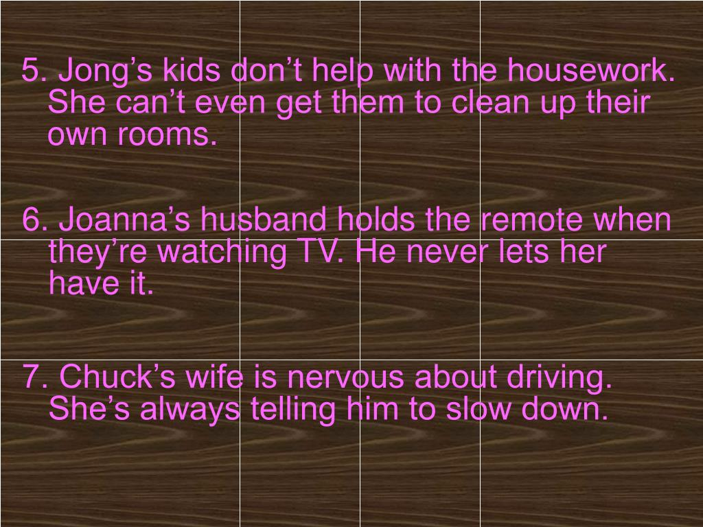 5. Jong's kids don't help with the housework. She can't even get them to clean up their own rooms.