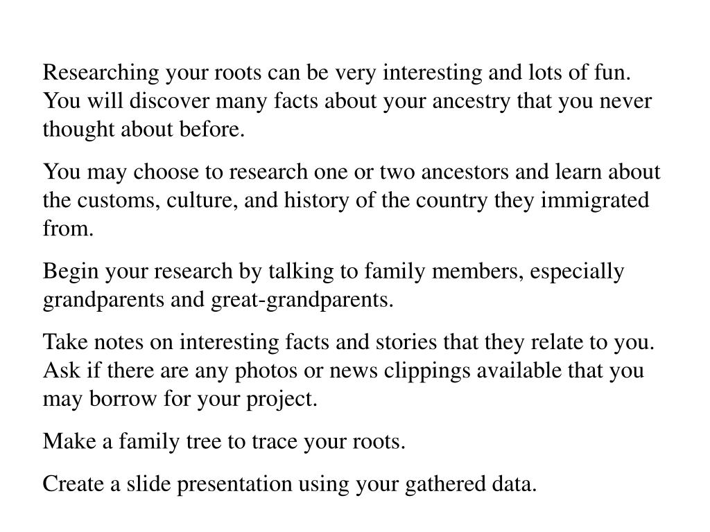 Researching your roots can be very interesting and lots of fun.  You will discover many facts about your ancestry that you never thought about before.