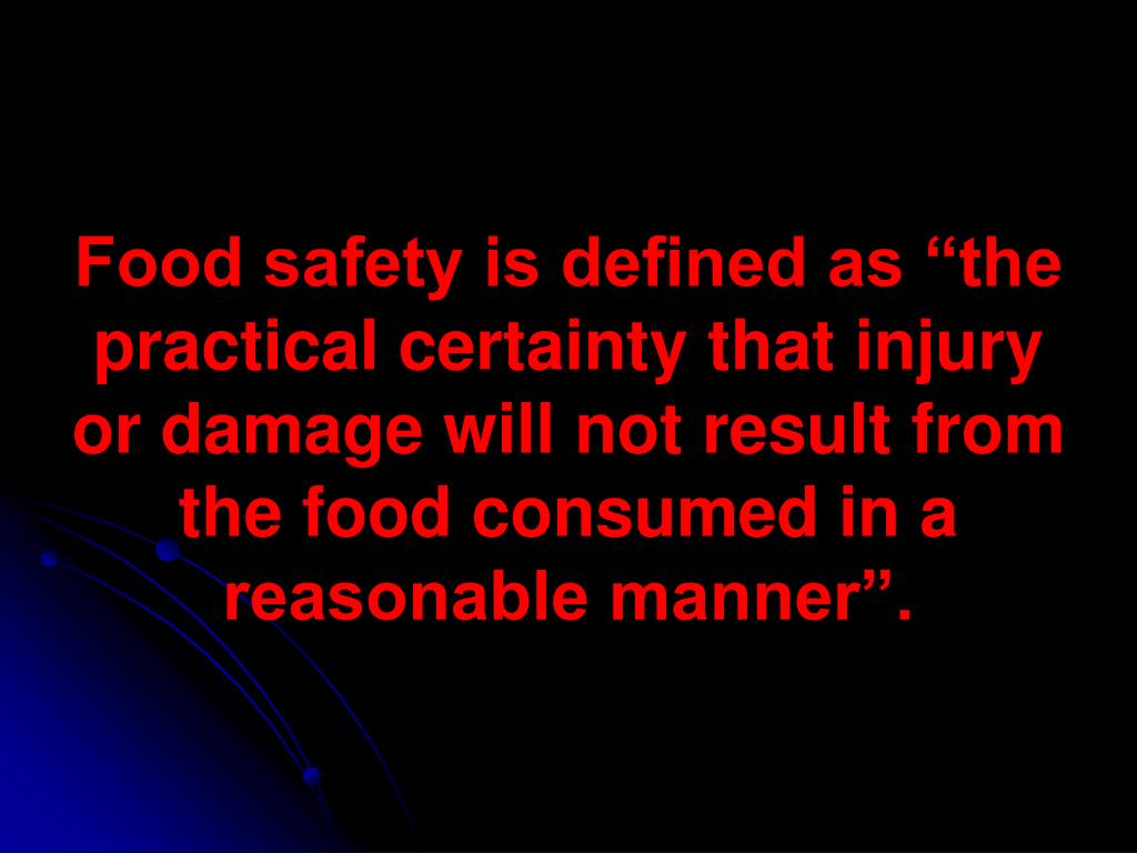 "Food safety is defined as ""the practical certainty that injury or damage will not result from the food consumed in a reasonable manner""."