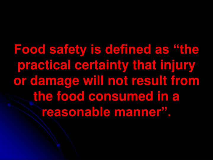"Food safety is defined as ""the practical certainty that injury or damage will not result from the ..."
