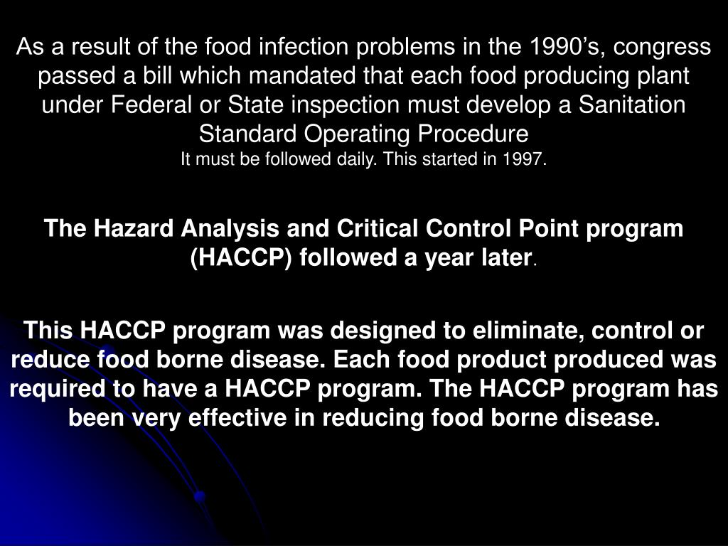 As a result of the food infection problems in the 1990's, congress passed a bill which mandated that each food producing plant under Federal or State inspection must develop a Sanitation Standard Operating Procedure