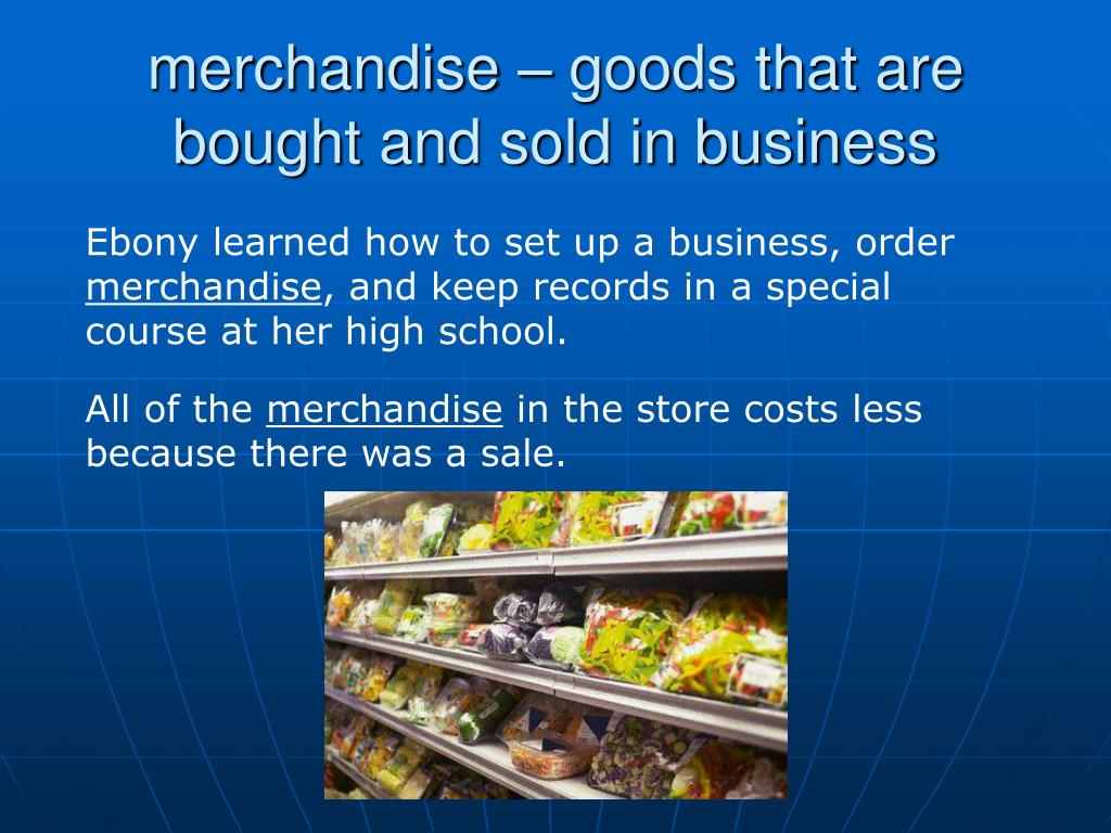 merchandise – goods that are bought and sold in business
