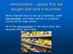 merchandise goods that are bought and sold in business