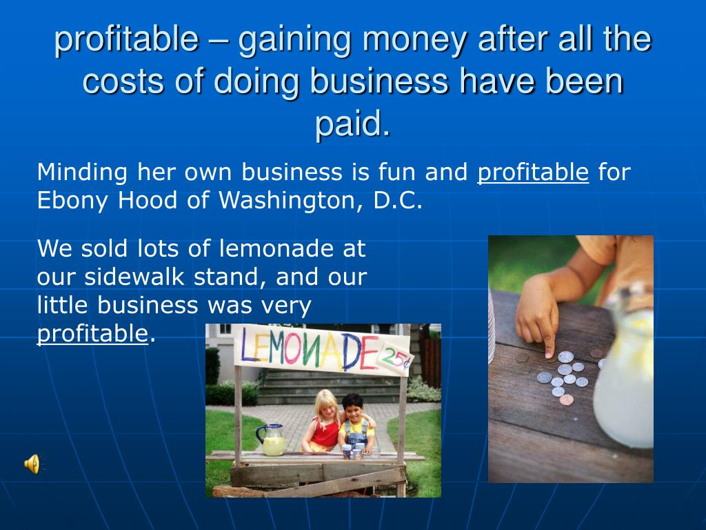 profitable – gaining money after all the costs of doing business have been paid.