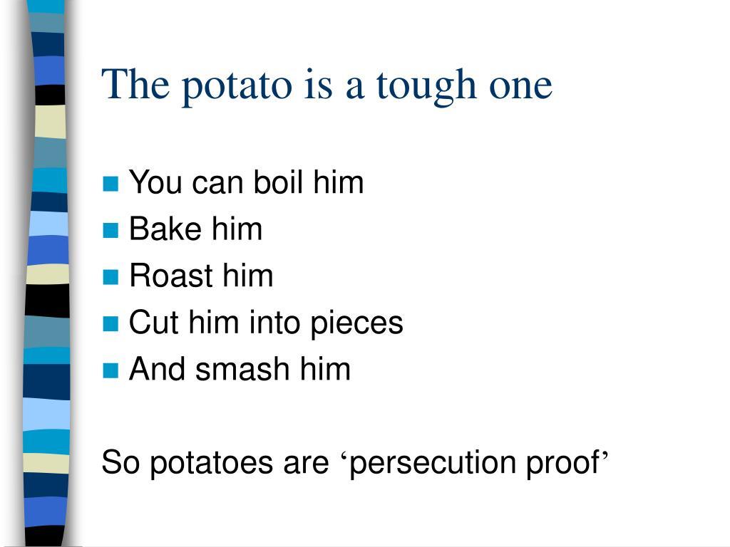 The potato is a tough one