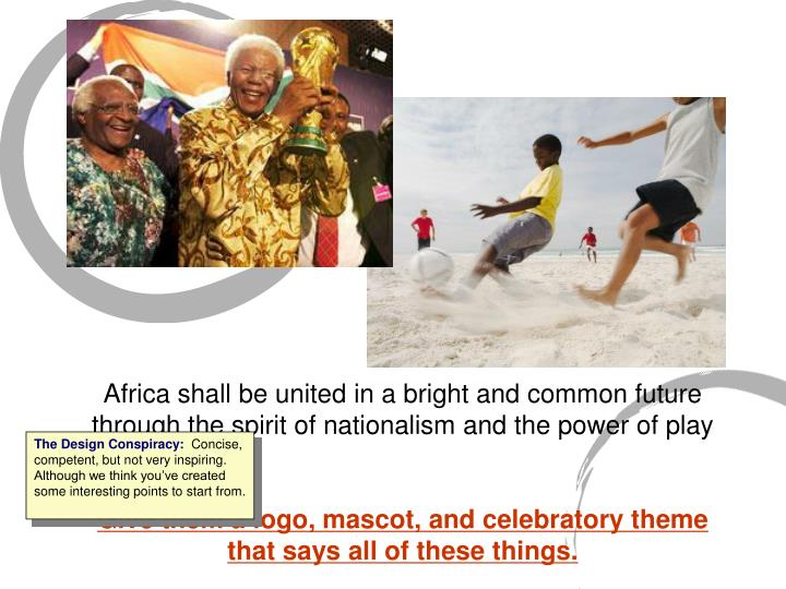Africa shall be united in a bright and common future through the spirit of nationalism and the power of play