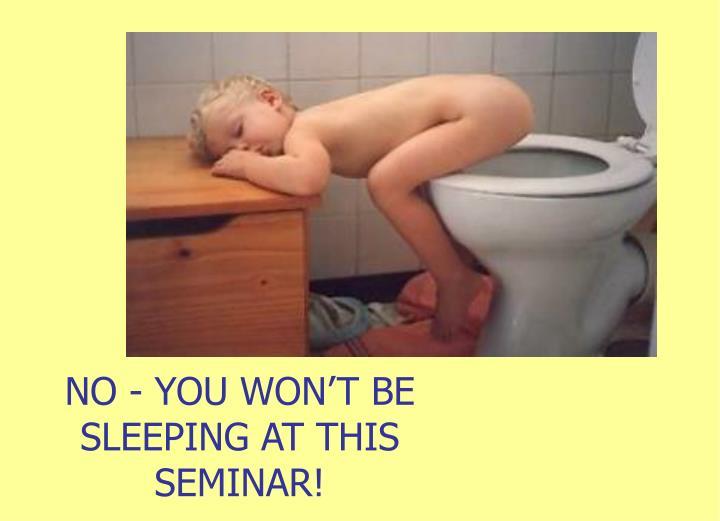 NO - YOU WON'T BE SLEEPING AT THIS SEMINAR!