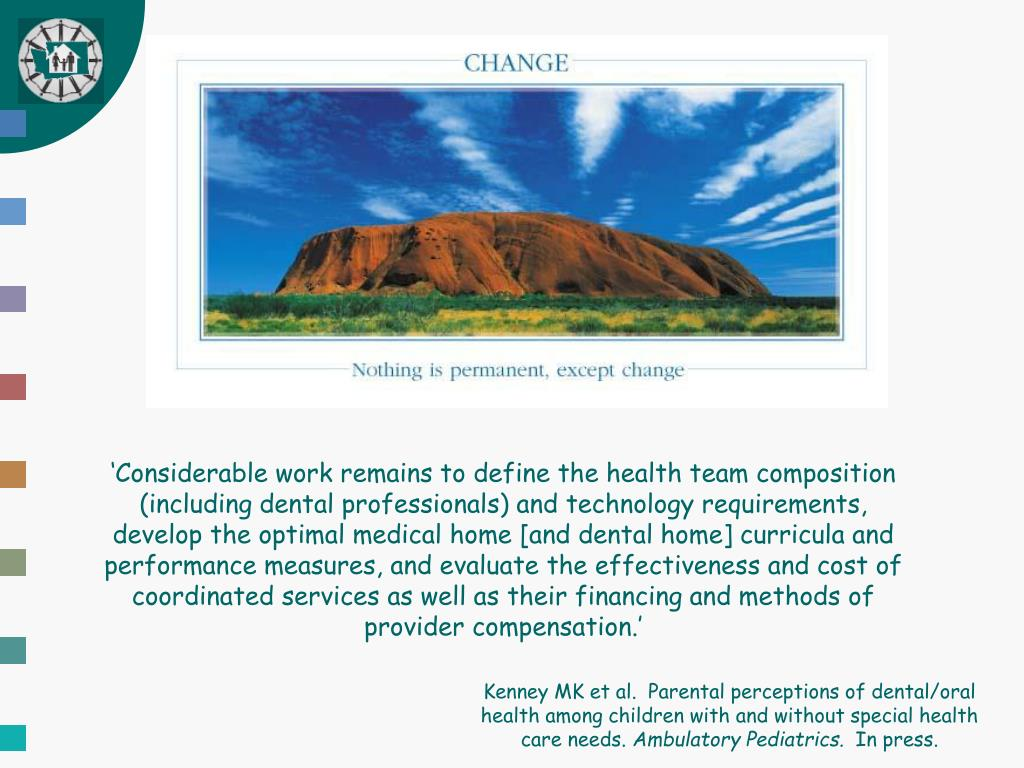 'Considerable work remains to define the health team composition  (including dental professionals) and technology requirements, develop the optimal medical home [and dental home] curricula and performance measures, and evaluate the effectiveness and cost of coordinated services as well as their financing and methods of provider compensation.'