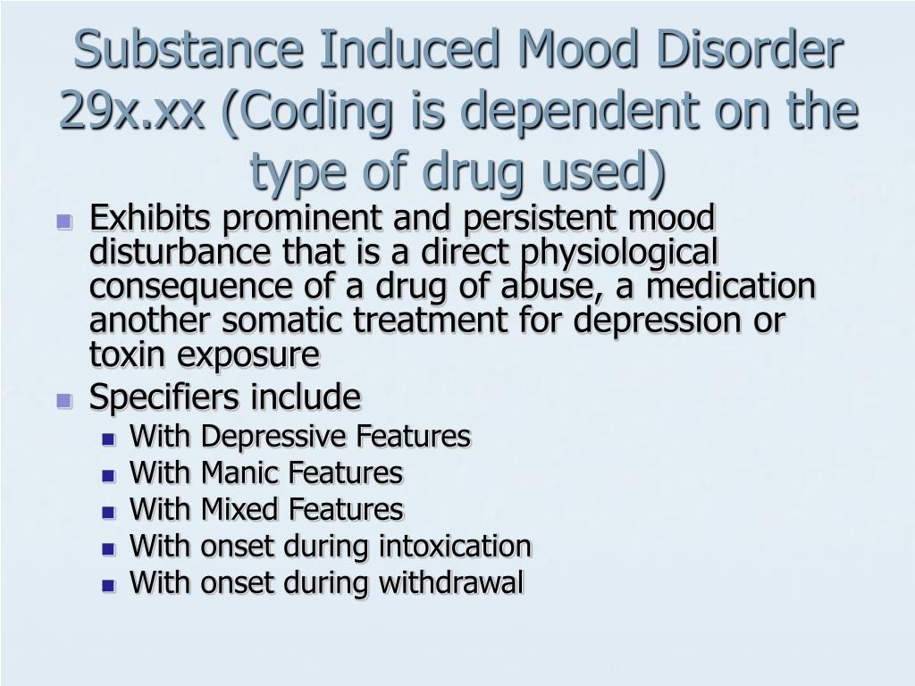 Substance Induced Mood Disorder 29x.xx (Coding is dependent on the type of drug used)