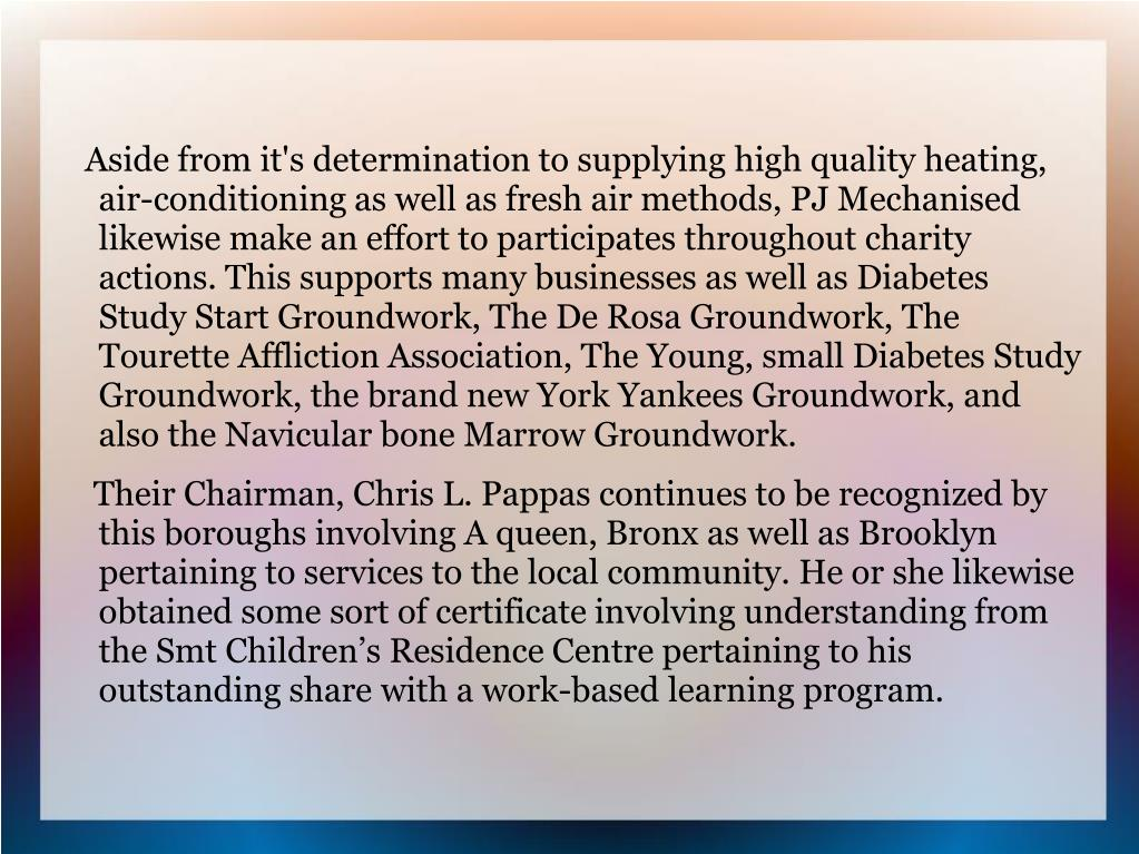 Aside from it's determination to supplying high quality heating, air-conditioning as well as fresh air methods, PJ Mechanised likewise make an effort to participates throughout charity actions. This supports many businesses as well as Diabetes Study Start Groundwork, The De Rosa Groundwork, The Tourette Affliction Association, The Young, small Diabetes Study Groundwork, the brand new York Yankees Groundwork, and also the Navicular bone Marrow Groundwork.