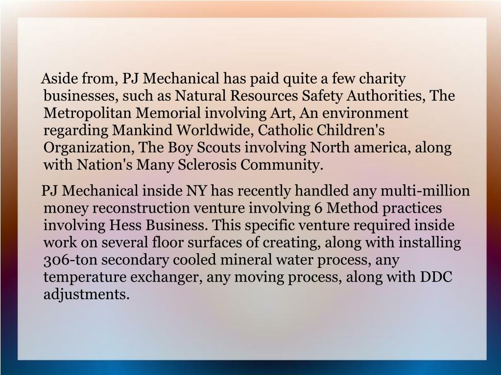 Aside from, PJ Mechanical has paid quite a few charity businesses, such as Natural Resources Safety Authorities, The Metropolitan Memorial involving Art, An environment regarding Mankind Worldwide, Catholic Children's Organization, The Boy Scouts involving North america, along with Nation's Many Sclerosis Community.