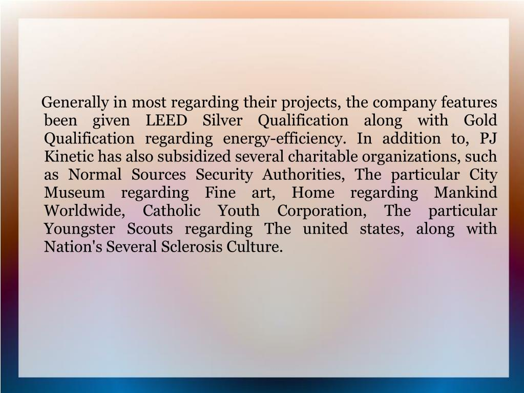 Generally in most regarding their projects, the company features been given LEED Silver Qualification along with Gold Qualification regarding energy-efficiency. In addition to, PJ Kinetic has also subsidized several charitable organizations, such as Normal Sources Security Authorities, The particular City Museum regarding Fine art, Home regarding Mankind Worldwide, Catholic Youth Corporation, The particular Youngster Scouts regarding The united states, along with Nation's Several Sclerosis Culture.