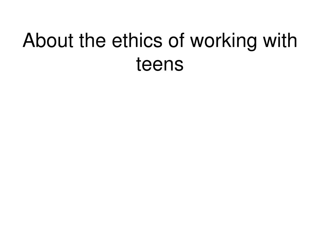 About the ethics of working with teens