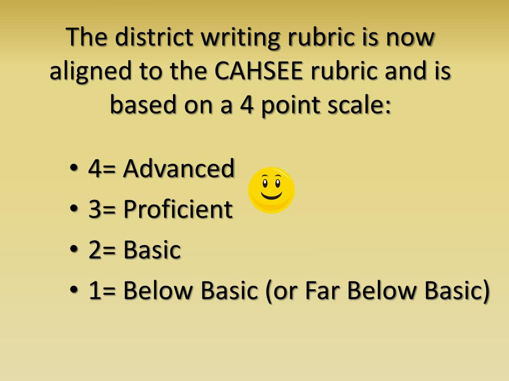 The district writing rubric is now aligned to the CAHSEE rubric and is based on a 4 point scale: