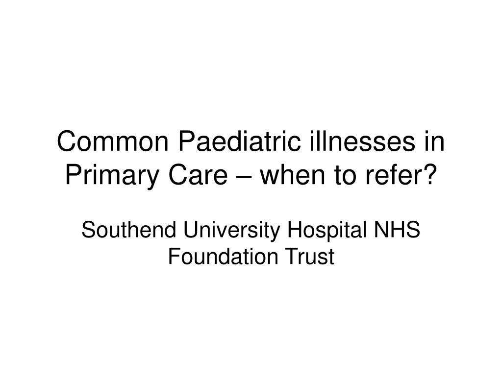 common paediatric illnesses in primary care when to refer l.