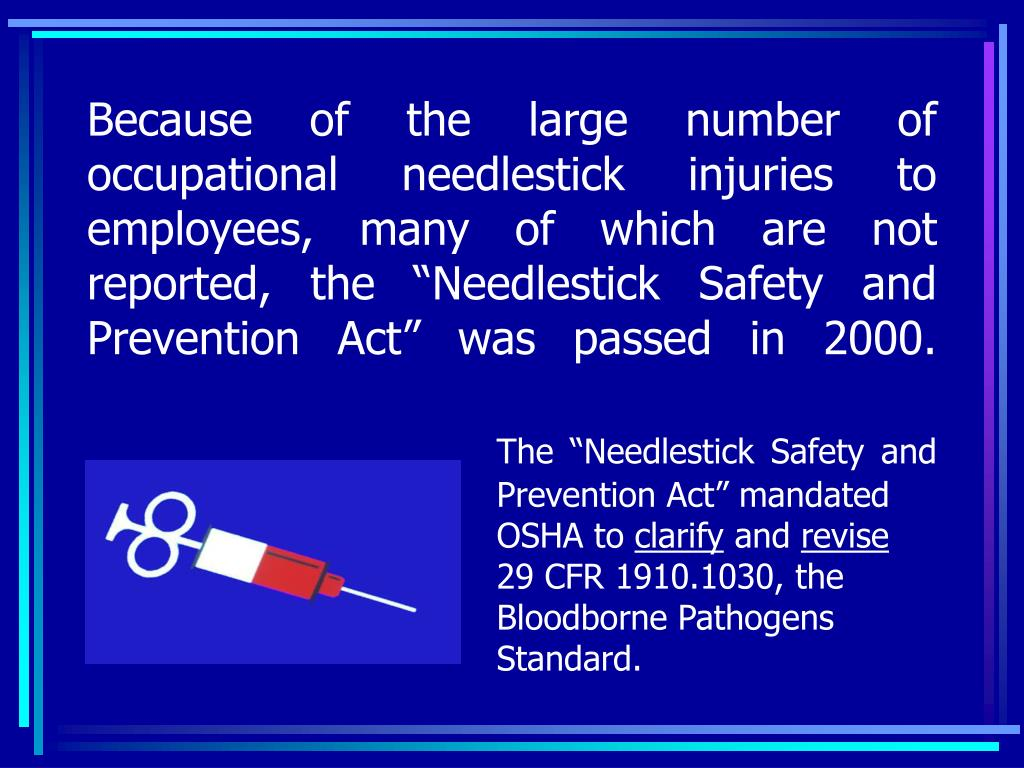 """Because of the large number of occupational needlestick injuries to employees, many of which are not reported, the """"Needlestick Safety and Prevention Act"""" was passed in 2000."""