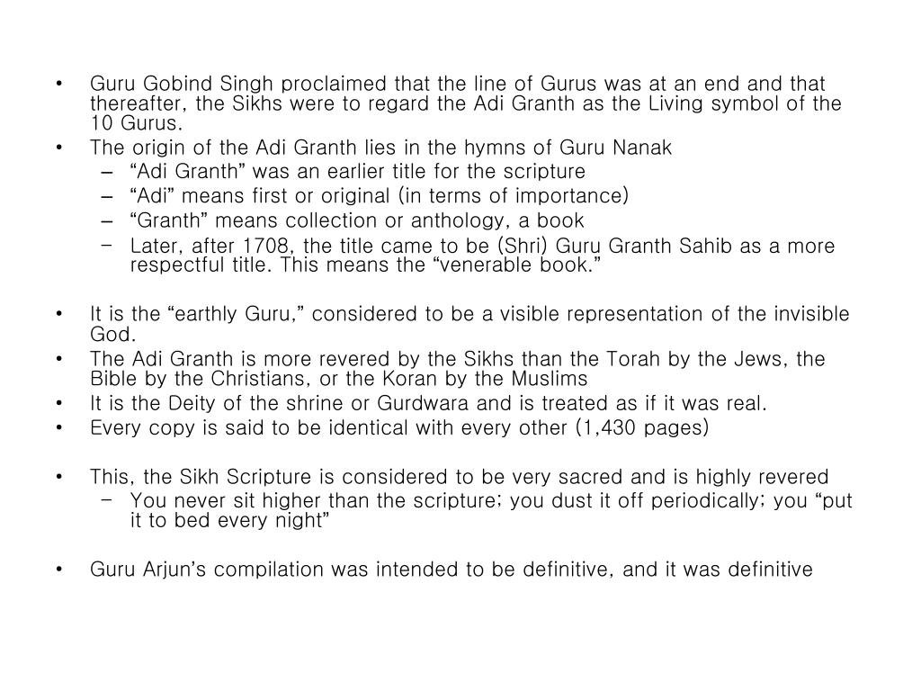Guru Gobind Singh proclaimed that the line of Gurus was at an end and that thereafter, the Sikhs were to regard the Adi Granth as the Living symbol of the 10 Gurus.