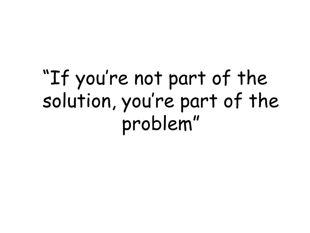 """If you're not part of the solution, you're part of the problem"""
