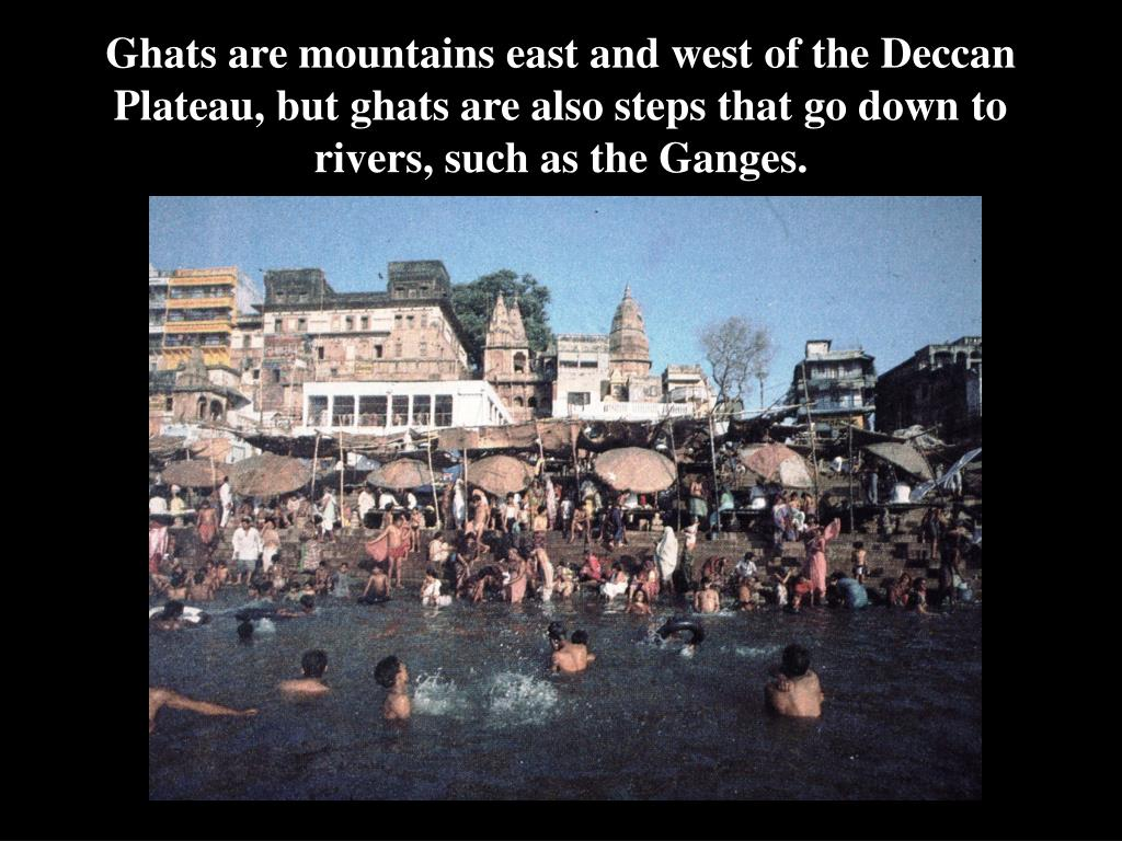 Ghats are mountains east and west of the Deccan Plateau, but ghats are also steps that go down to rivers, such as the Ganges.