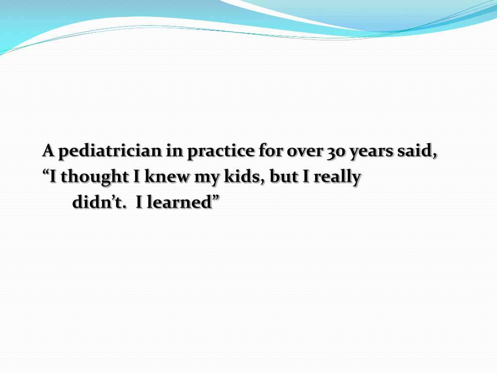 A pediatrician in practice for over 30 years said,