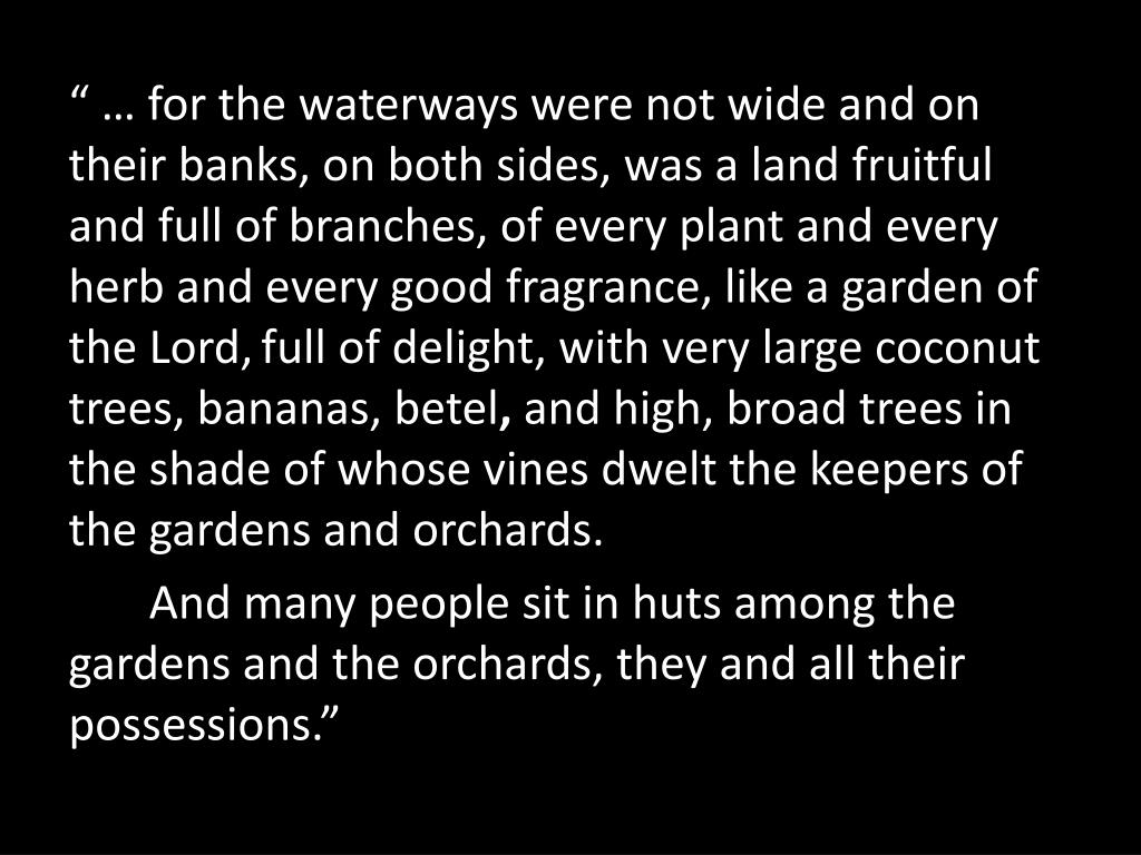 """"""" … for the waterways were not wide and on their banks, on both sides, was a land fruitful and full of branches, of every plant and every herb and every good fragrance, like a garden of the Lord,"""