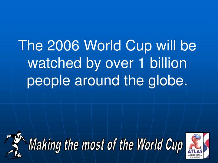 The 2006 World Cup will be watched by over 1 billion people around the globe.