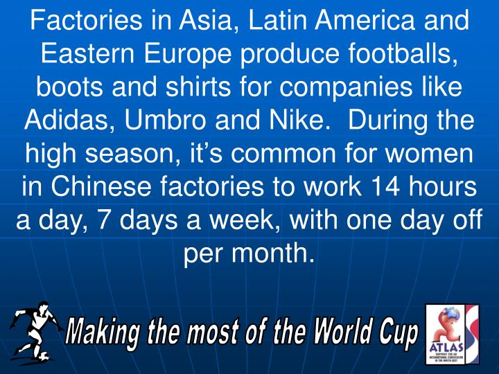 Factories in Asia, Latin America and Eastern Europe produce footballs, boots and shirts for companies like Adidas, Umbro and Nike.  During the high season, it's common for women in Chinese factories to work 14 hours a day, 7 days a week, with one day off per month.