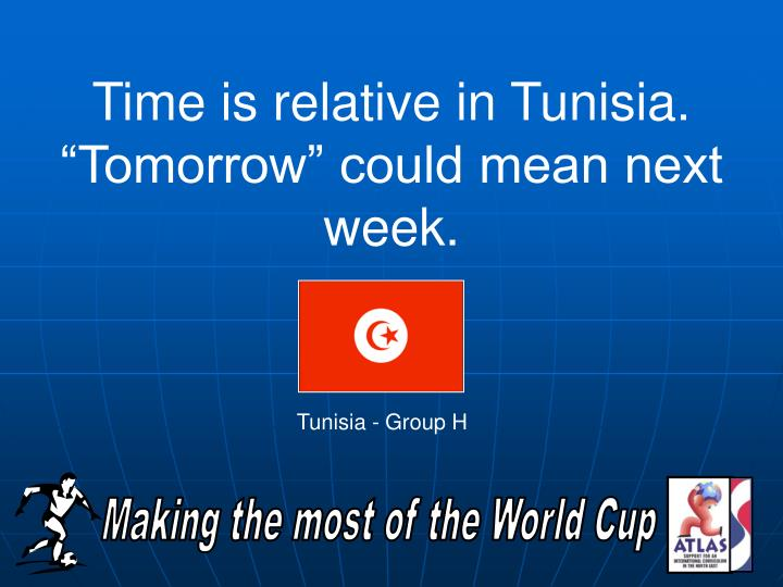 "Time is relative in Tunisia.  ""Tomorrow"" could mean next week."
