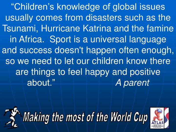 """Children's knowledge of global issues usually comes from disasters such as the Tsunami, Hurricane Katrina and the famine in Africa.  Sport is a universal language and success doesn't happen often enough, so we need to let our children know there are things to feel happy and positive about."""