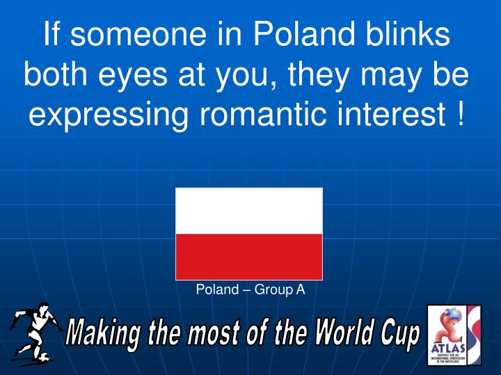 If someone in Poland blinks both eyes at you, they may be expressing romantic interest !