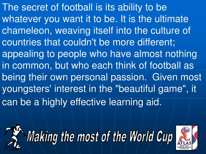 The secret of football is its ability to be whatever you want it to be. It is the ultimate chameleon, weaving itself into the culture of countries that couldn't be more different; appealing to people who have almost nothing in common, but who each think of football as being their own personal passion.
