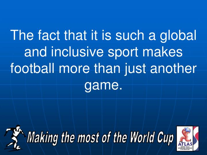 The fact that it is such a global and inclusive sport makes football more than just another game.