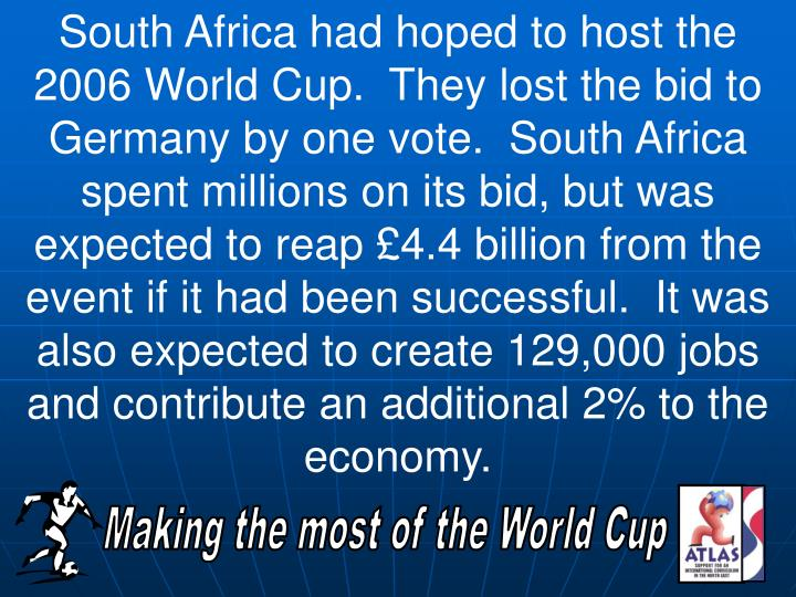 South Africa had hoped to host the 2006 World Cup.  They lost the bid to Germany by one vote.  South Africa spent millions on its bid, but was expected to reap £4.4 billion from the event if it had been successful.  It was also expected to create 129,000 jobs and contribute an additional 2% to the economy.
