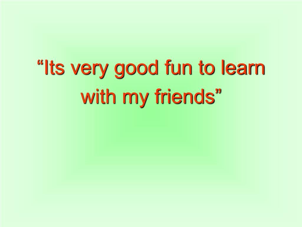 """""""Its very good fun to learn"""