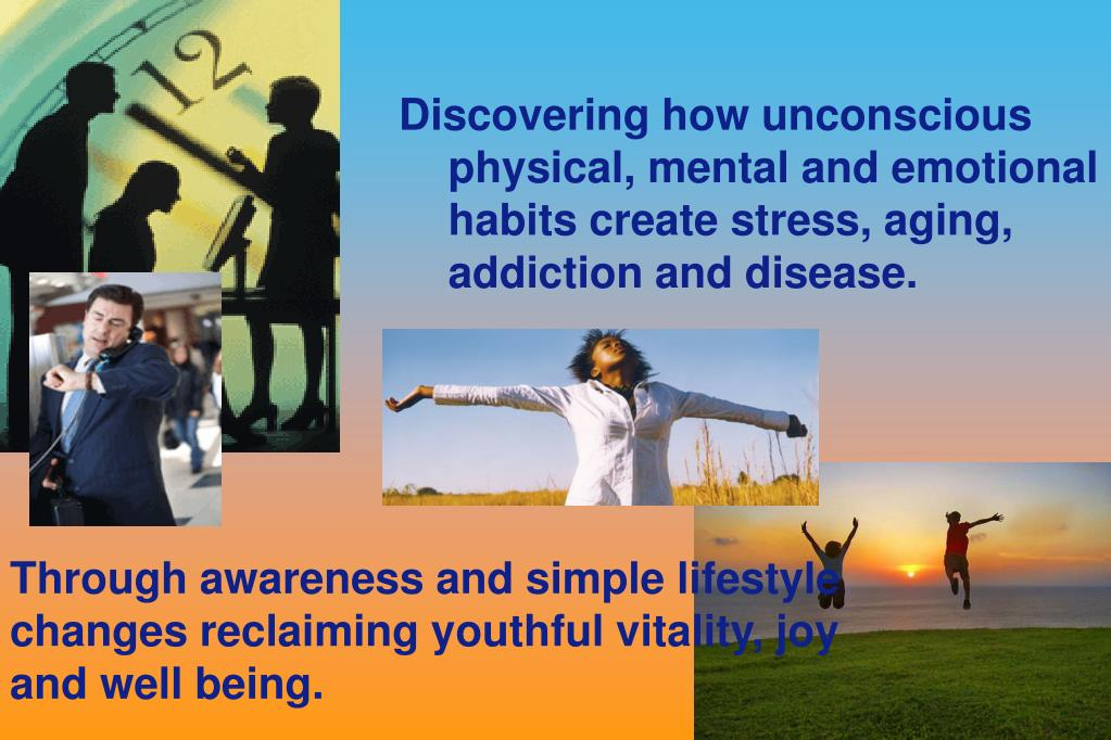Discovering how unconscious physical, mental and emotional habits create stress, aging, addiction and disease.