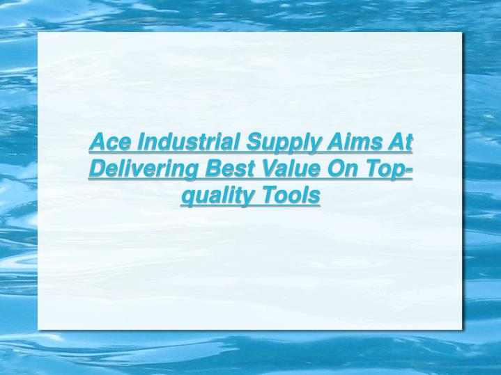 Ace Industrial Supply Aims At Delivering Best Value On Top-quality Tools