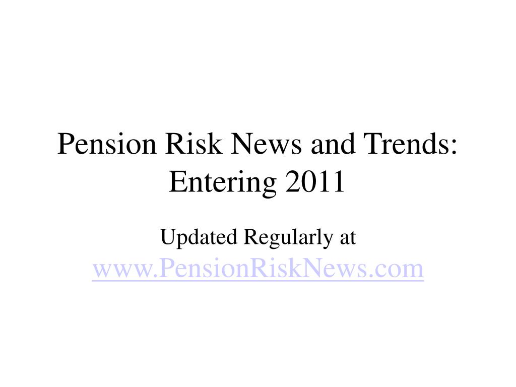 pension risk news and trends entering 2011 l.