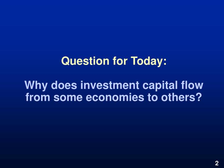Question for today why does investment capital flow from some economies to others