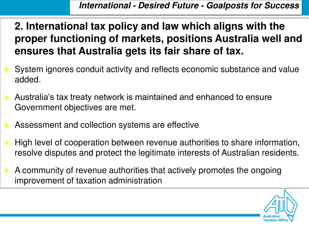 2. International tax policy and law which aligns with the proper functioning of markets, positions Australia well and ensures that Australia gets its fair share of tax.