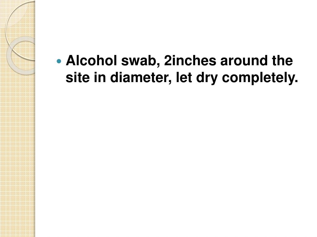 Alcohol swab, 2inches around the site in diameter, let dry completely.