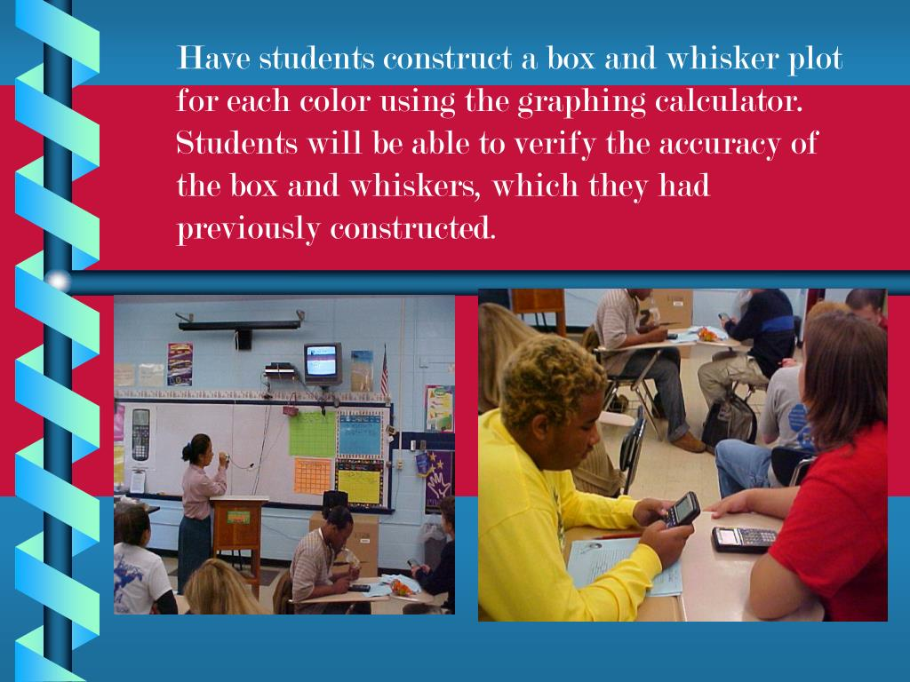 Have students construct a box and whisker plot for each color using the graphing calculator.  Students will be able to verify the accuracy of the box and whiskers, which they had previously constructed