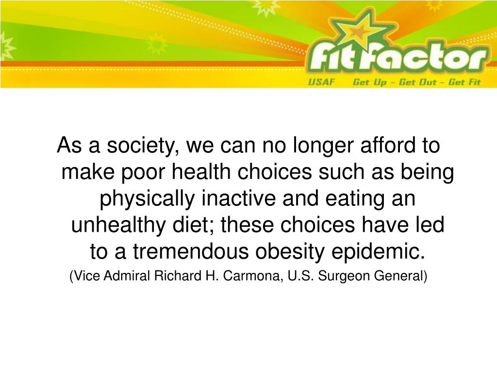 As a society, we can no longer afford to make poor health choices such as being physically inactive and eating an unhealthy diet; these choices have led to a tremendous obesity epidemic.