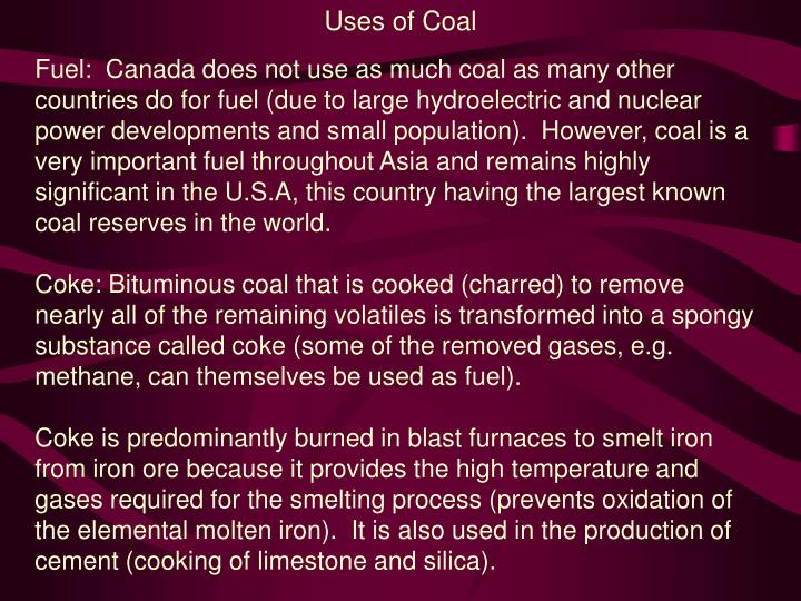 importance of coal and its uses Coal, which is an organic rock made mainly from plant materials, has various uses it can be used in the production of gas, and its residue is used in making plastics and several synthetic materials rock mining provides employment opportunities for casual workers, especially in.