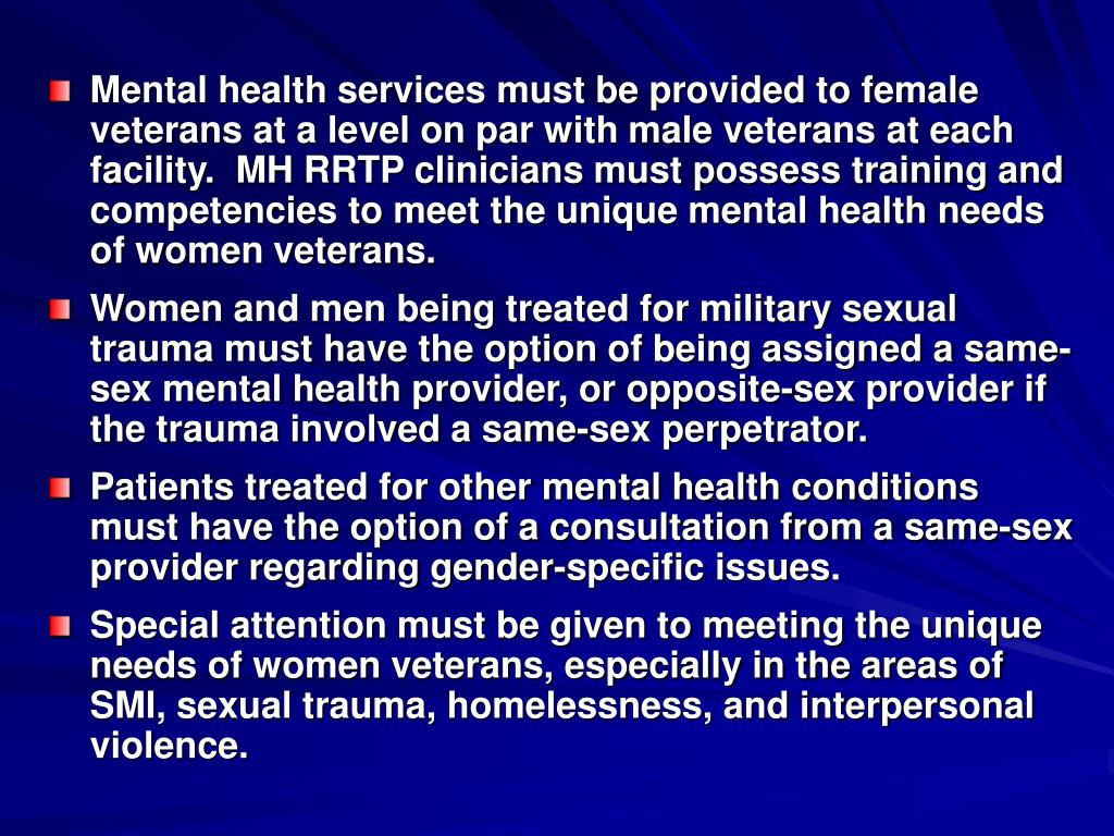 Mental health services must be provided to female veterans at a level on par with male veterans at each facility.  MH RRTP clinicians must possess training and competencies to meet the unique mental health needs of women veterans.